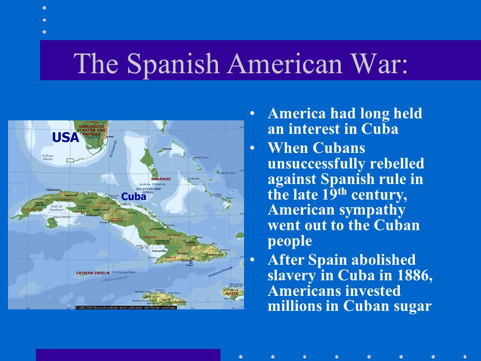 The Spanish American War: America had long held an interest in Cuba When Cubans unsuccessfully rebelled against Spanish rule in the late 19 th century, American sympathy went out to the Cuban people After Spain abolished slavery in Cuba in 1886, Americans invested millions in Cuban sugar