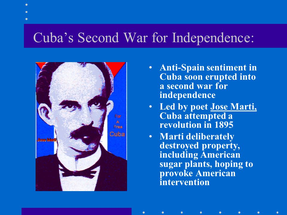 Cuba's Second War for Independence: Anti-Spain sentiment in Cuba soon erupted into a second war for independence Led by poet Jose Marti, Cuba attempte