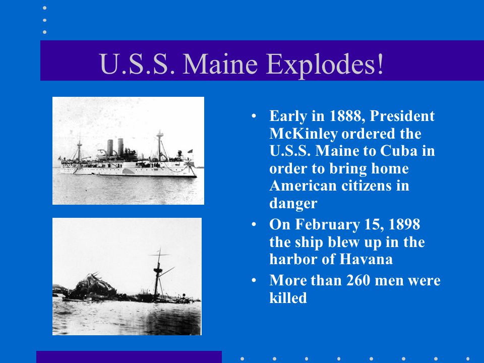 U.S.S.Maine Explodes. Early in 1888, President McKinley ordered the U.S.S.
