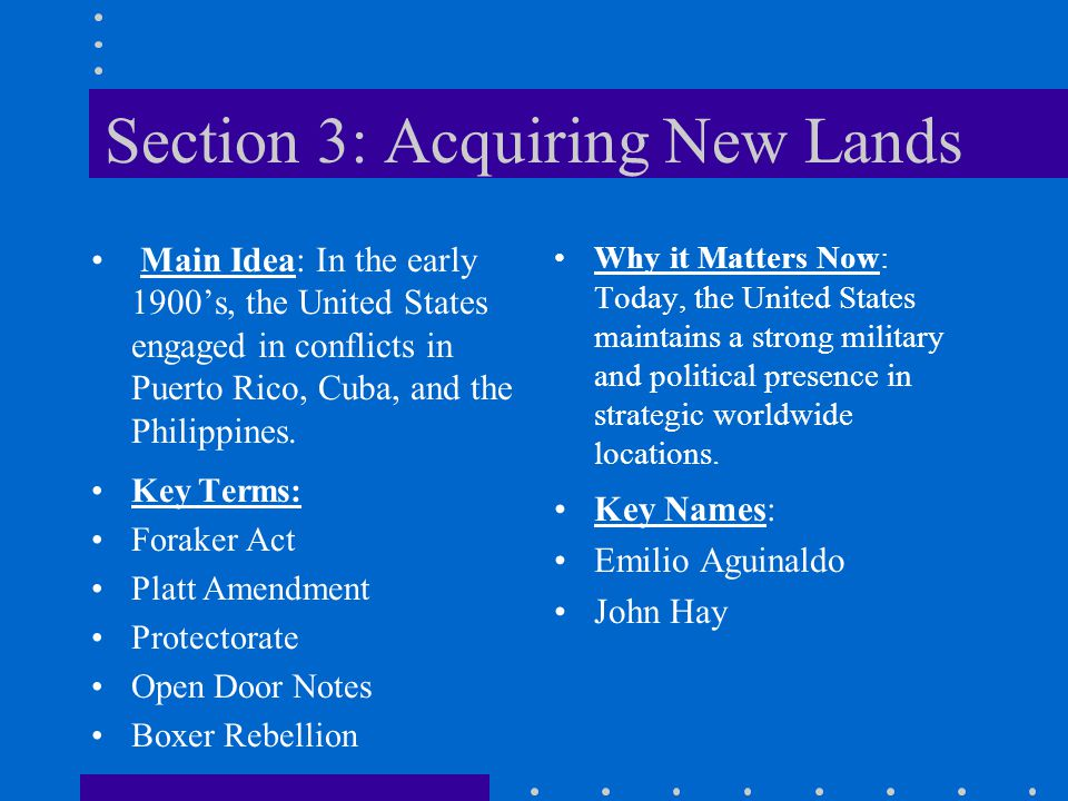 Section 3: Acquiring New Lands Main Idea: In the early 1900's, the United States engaged in conflicts in Puerto Rico, Cuba, and the Philippines. Why i