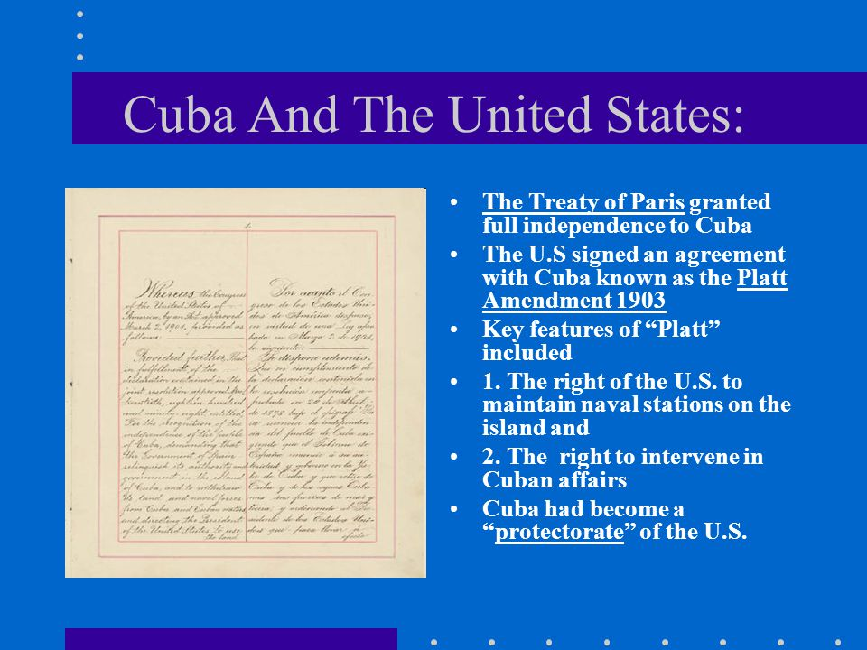 Cuba And The United States: The Treaty of Paris granted full independence to Cuba The U.S signed an agreement with Cuba known as the Platt Amendment 1903 Key features of Platt included 1.