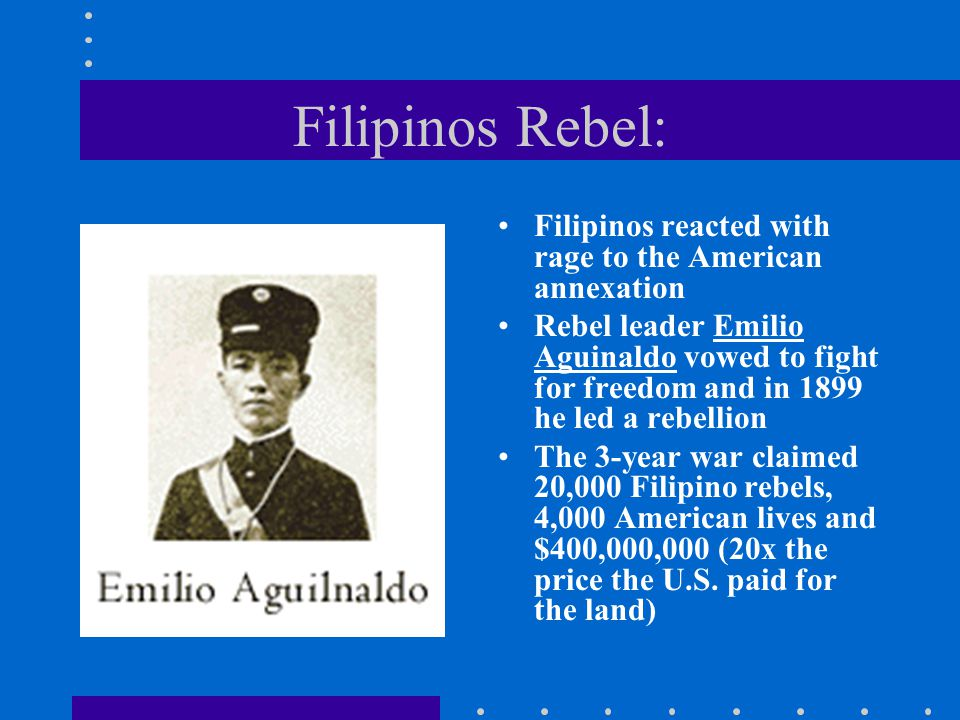Filipinos Rebel: Filipinos reacted with rage to the American annexation Rebel leader Emilio Aguinaldo vowed to fight for freedom and in 1899 he led a