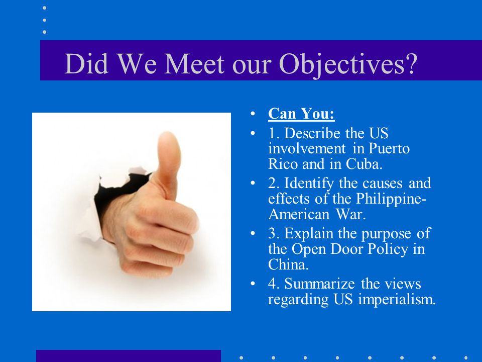 Did We Meet our Objectives? Can You: 1. Describe the US involvement in Puerto Rico and in Cuba. 2. Identify the causes and effects of the Philippine-