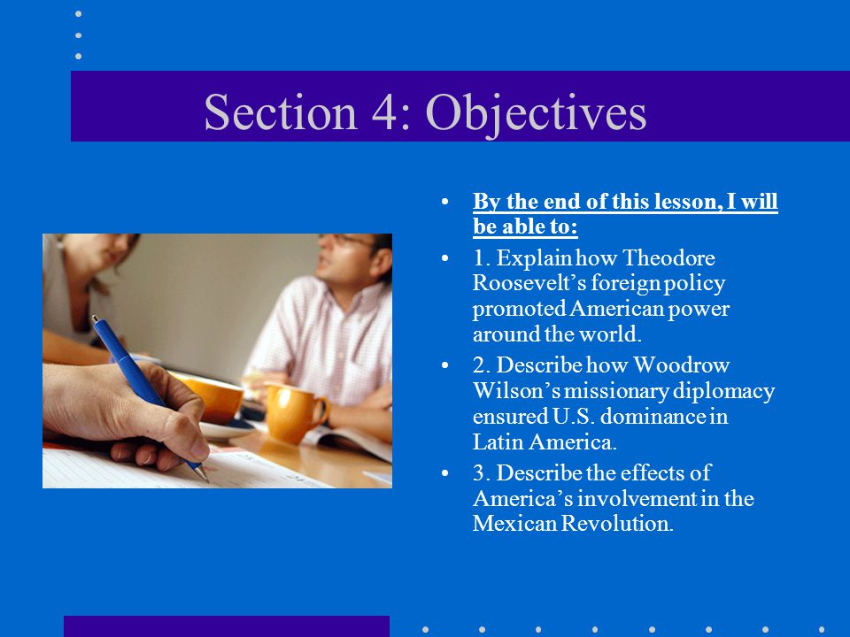 Section 4: Objectives By the end of this lesson, I will be able to: 1. Explain how Theodore Roosevelt's foreign policy promoted American power around