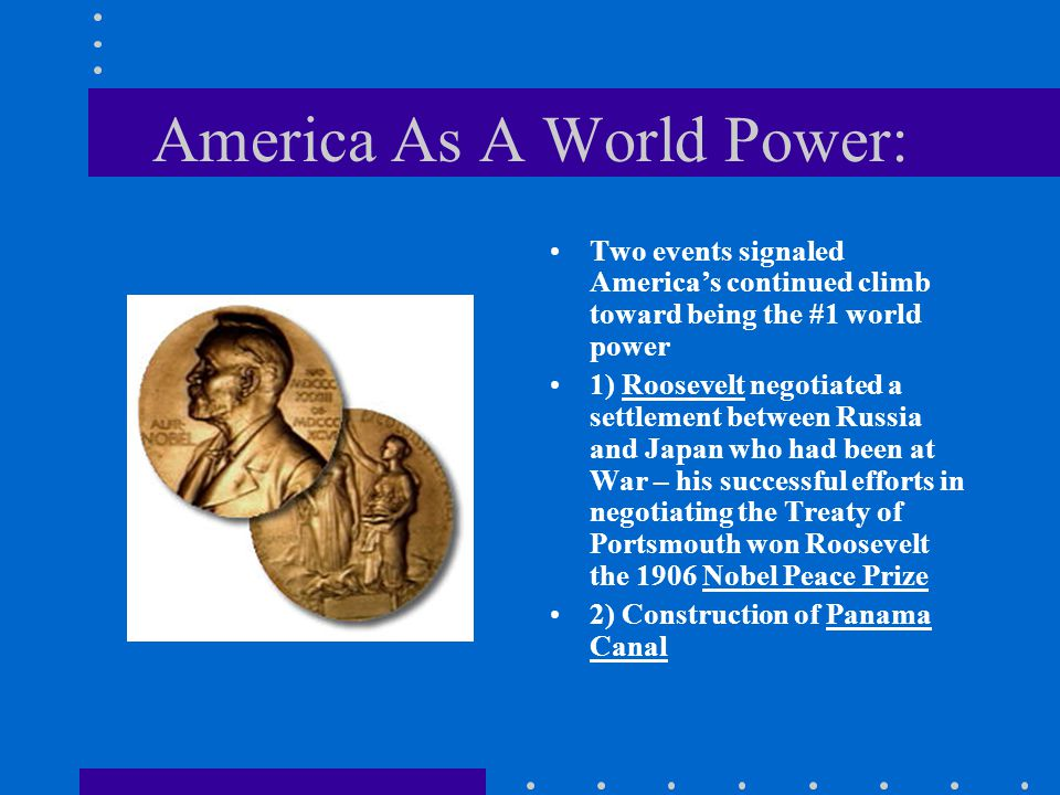 America As A World Power: Two events signaled America's continued climb toward being the #1 world power 1) Roosevelt negotiated a settlement between R