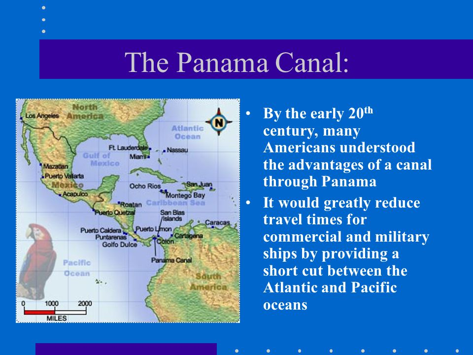 The Panama Canal: By the early 20 th century, many Americans understood the advantages of a canal through Panama It would greatly reduce travel times for commercial and military ships by providing a short cut between the Atlantic and Pacific oceans