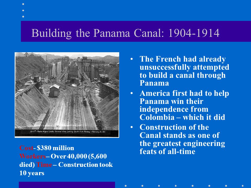 Building the Panama Canal: 1904-1914 The French had already unsuccessfully attempted to build a canal through Panama America first had to help Panama win their independence from Colombia – which it did Construction of the Canal stands as one of the greatest engineering feats of all-time Cost- $380 million Workers– Over 40,000 (5,600 died) Time – Construction took 10 years