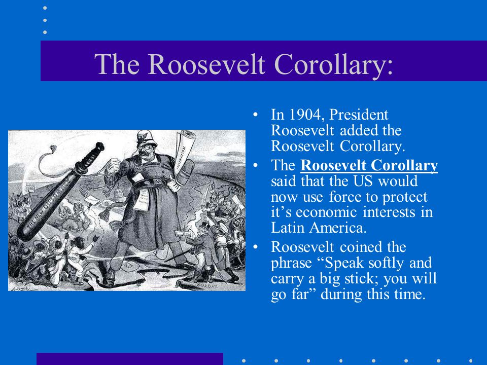 The Roosevelt Corollary: In 1904, President Roosevelt added the Roosevelt Corollary. The Roosevelt Corollary said that the US would now use force to p