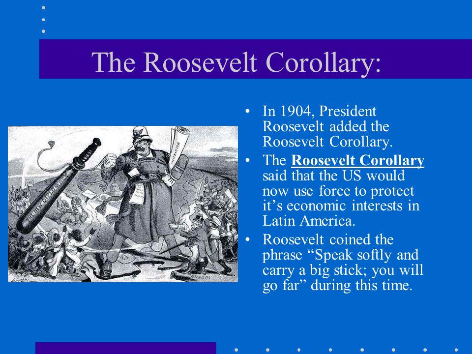 The Roosevelt Corollary: In 1904, President Roosevelt added the Roosevelt Corollary.