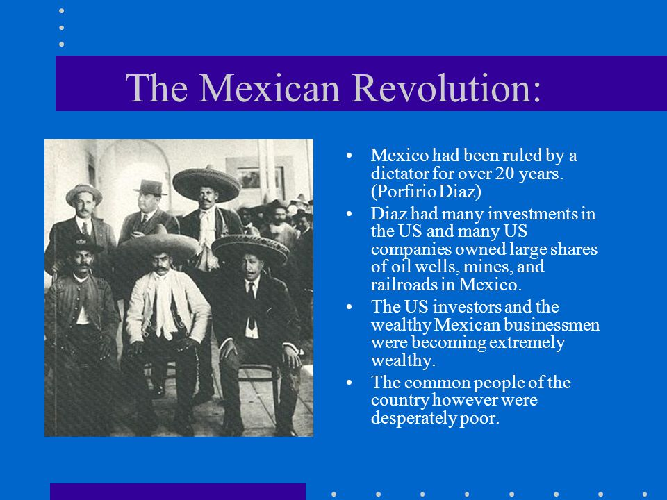 The Mexican Revolution: Mexico had been ruled by a dictator for over 20 years. (Porfirio Diaz) Diaz had many investments in the US and many US compani