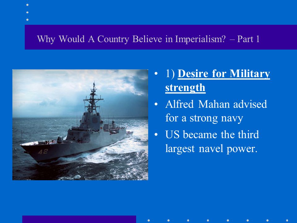 Why Would A Country Believe in Imperialism? – Part 1 1) Desire for Military strength Alfred Mahan advised for a strong navy US became the third larges