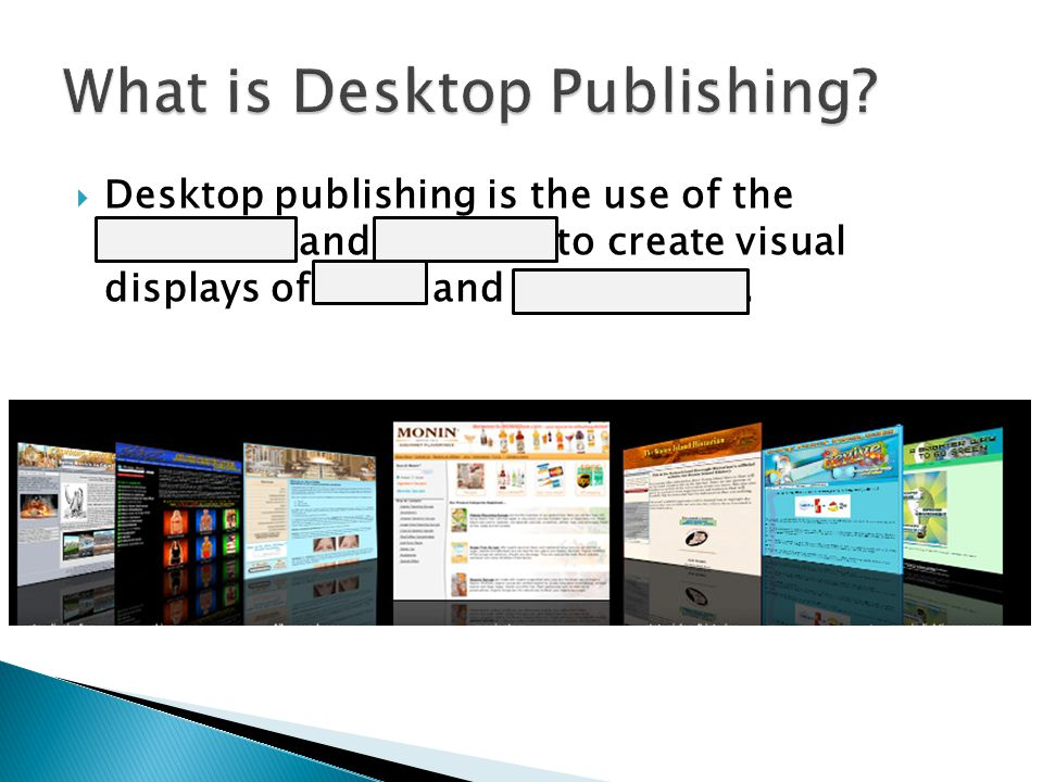  Desktop publishing is the use of the computer and software to create visual displays of ideas and information.