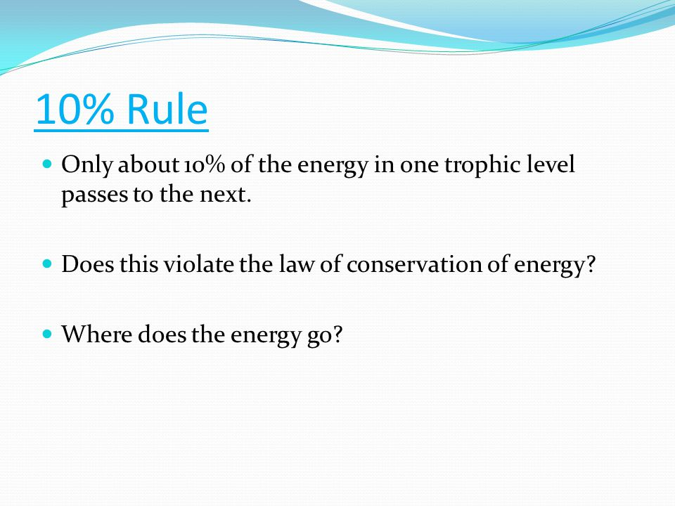 10% Rule Only about 10% of the energy in one trophic level passes to the next. Does this violate the law of conservation of energy? Where does the ene