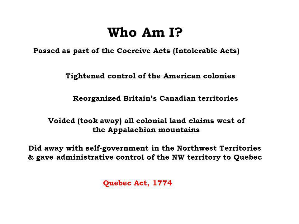 Who Am I? Voided (took away) all colonial land claims west of the Appalachian mountains Reorganized Britain's Canadian territories Tightened control o