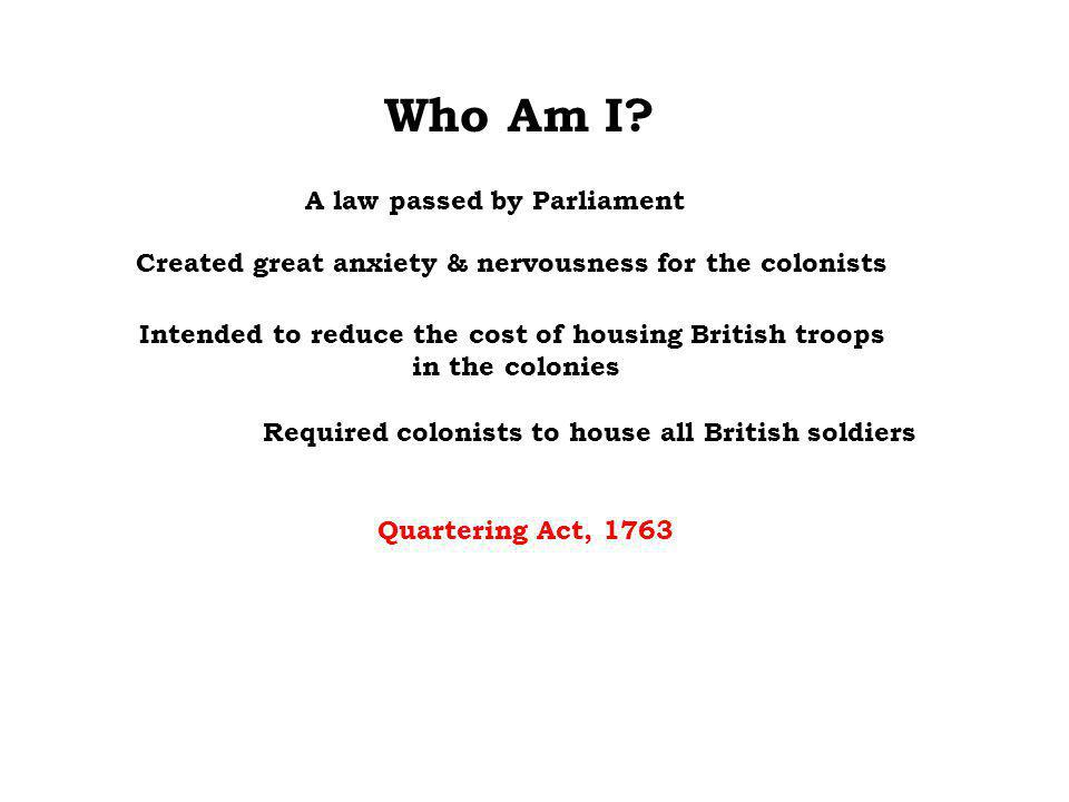 Who Am I? Required colonists to house all British soldiers Intended to reduce the cost of housing British troops in the colonies Created great anxiety