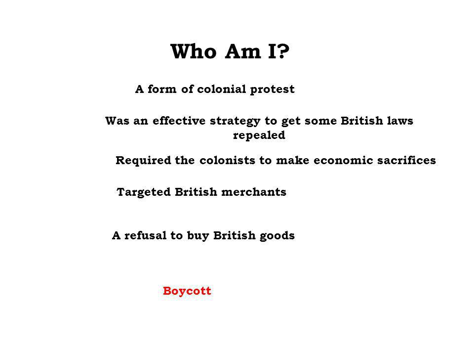 Who Am I? Targeted British merchants Required the colonists to make economic sacrifices Was an effective strategy to get some British laws repealed A