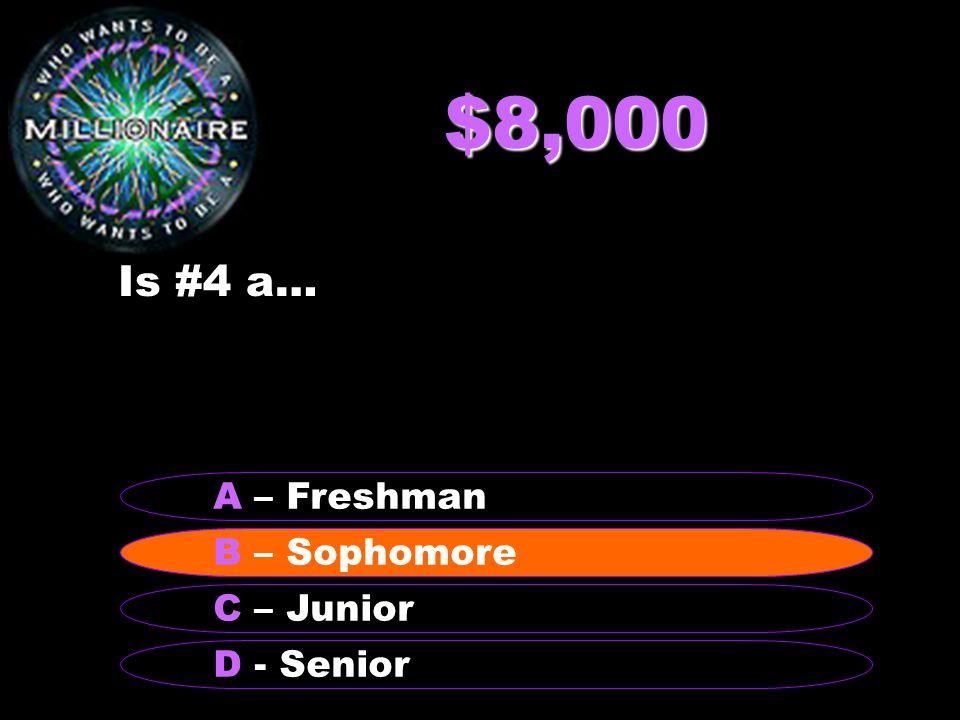 $8,000 Is #4 a… B – Sophomore A – Freshman C – Junior D - Senior B – Sophomore