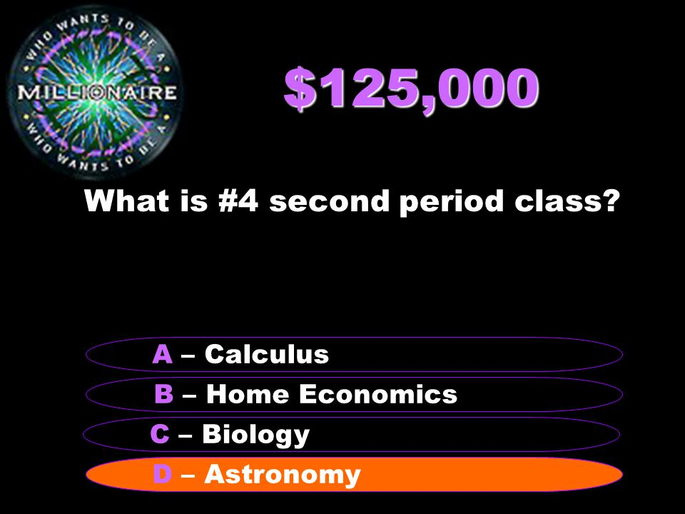 $125,000 What is #4 second period class? B – Home Economics A – Calculus C – Biology D – Astronomy