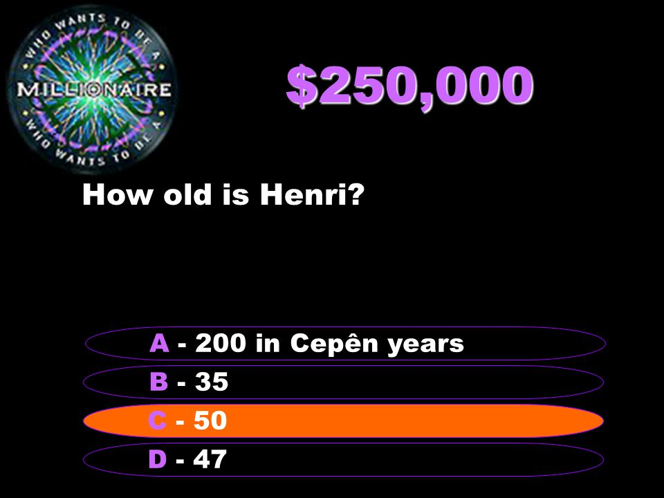 $250,000 How old is Henri? B - 35 A - 200 in Cepên years C - 50 D - 47 C - 50