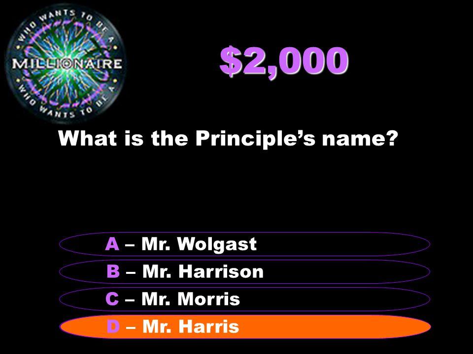 $2,000 What is the Principle's name? B – Mr. Harrison A – Mr. Wolgast C – Mr. Morris D – Mr. Harris