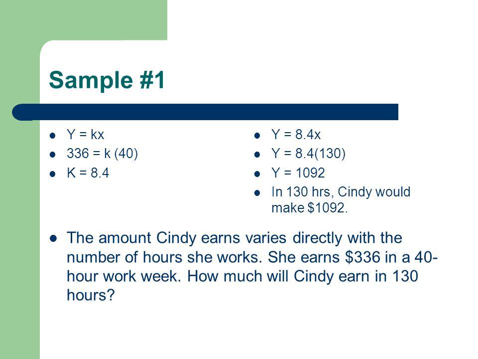 Sample #1 Y = kx 336 = k (40) K = 8.4 Y = 8.4x Y = 8.4(130) Y = 1092 In 130 hrs, Cindy would make $1092.