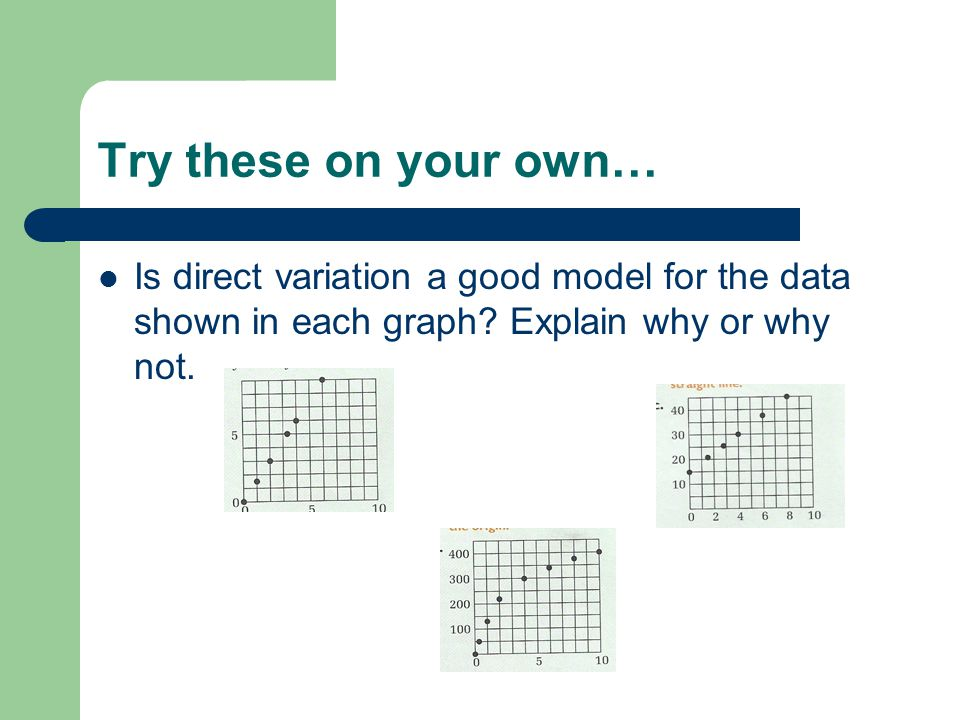 Try these on your own… Is direct variation a good model for the data shown in each graph.