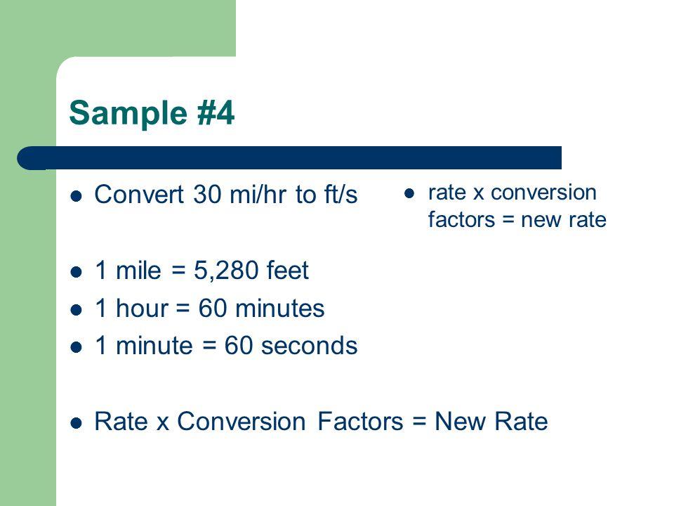 Sample #4 Convert 30 mi/hr to ft/s 1 mile = 5,280 feet 1 hour = 60 minutes 1 minute = 60 seconds Rate x Conversion Factors = New Rate rate x conversion factors = new rate