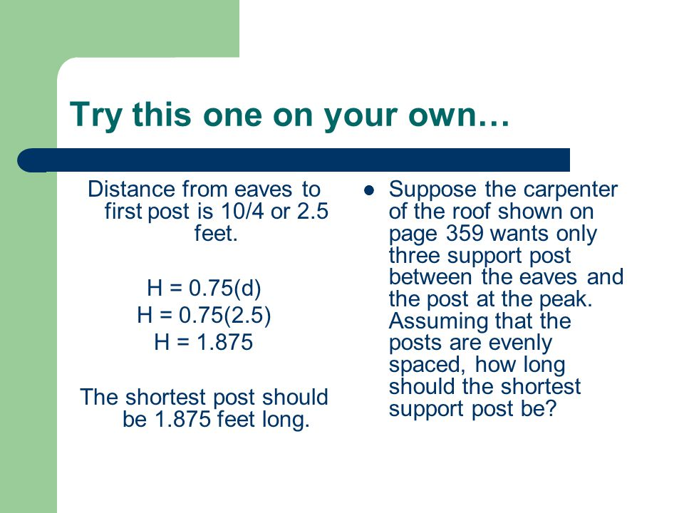 Try this one on your own… Distance from eaves to first post is 10/4 or 2.5 feet.