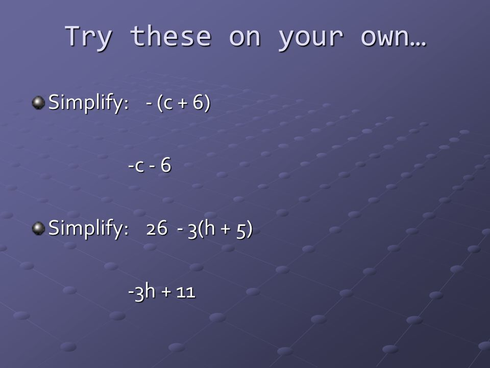 Try these on your own… Simplify: - (c + 6) -c - 6 Simplify: 26 - 3(h + 5) -3h + 11