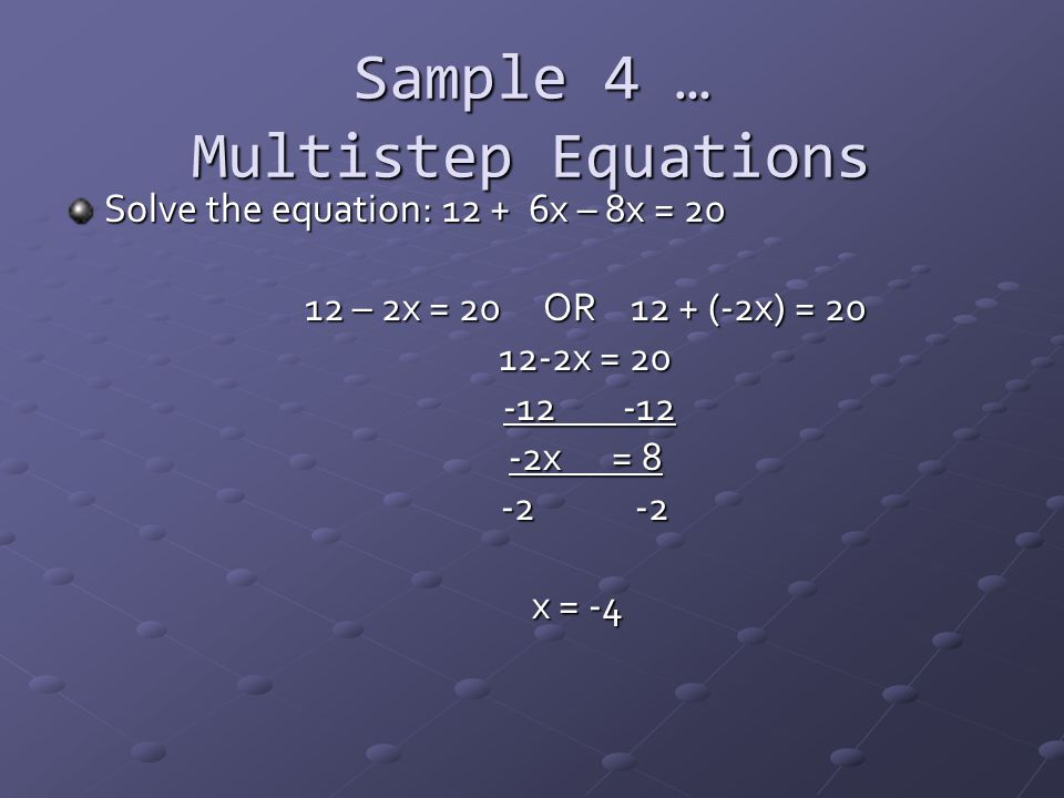 Sample 4 … Multistep Equations Solve the equation: 12 + 6x – 8x = 20 12 – 2x = 20 OR 12 + (-2x) = 20 12-2x = 20 -12 -12 -12 -12 -2x = 8 -2 -2 x = -4
