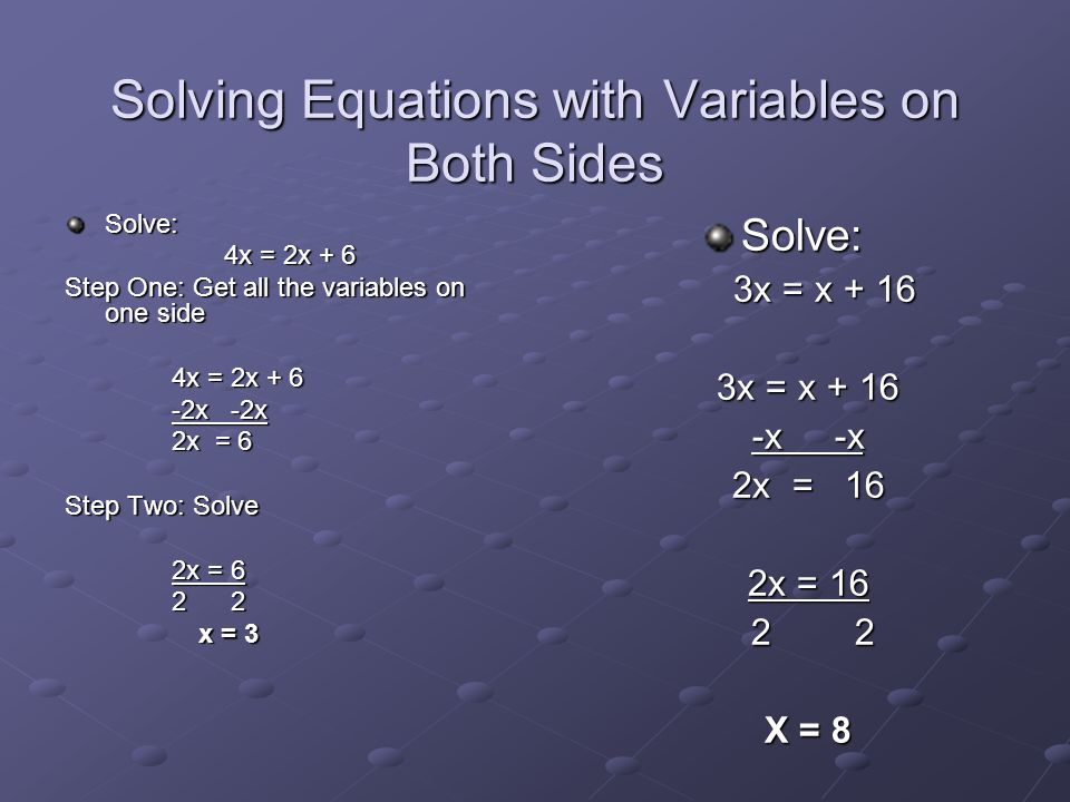Solving Equations with Variables on Both Sides Solve: 4x = 2x + 6 Step One: Get all the variables on one side 4x = 2x + 6 -2x -2x 2x = 6 Step Two: Sol