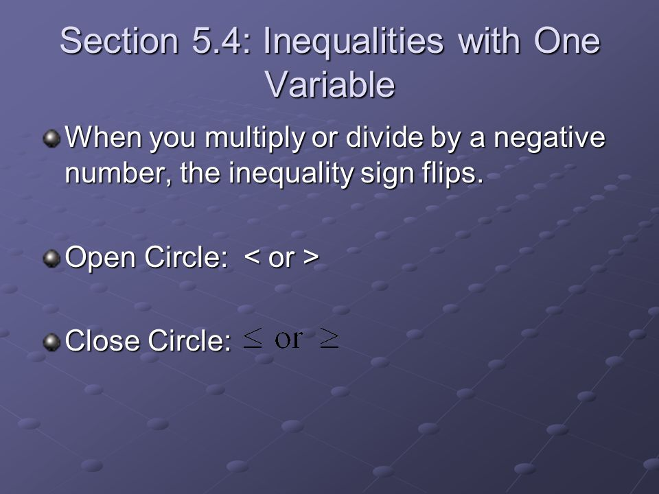 Section 5.4: Inequalities with One Variable When you multiply or divide by a negative number, the inequality sign flips. Open Circle: Open Circle: Clo