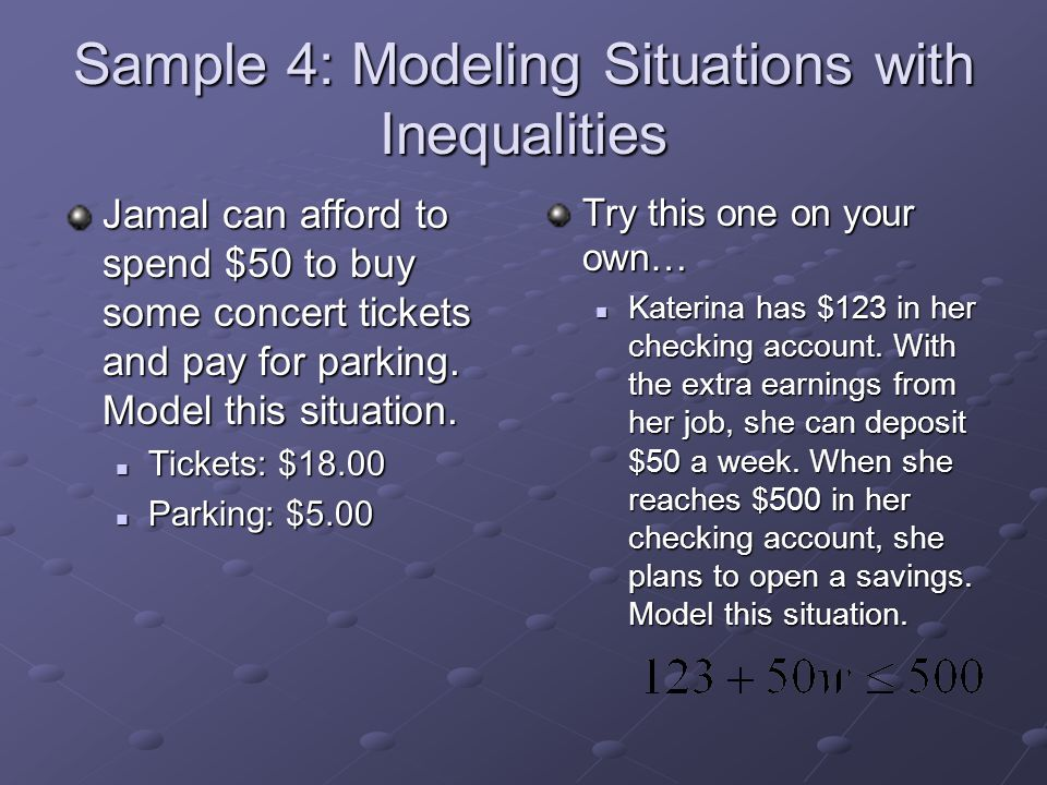 Sample 4: Modeling Situations with Inequalities Jamal can afford to spend $50 to buy some concert tickets and pay for parking. Model this situation. T