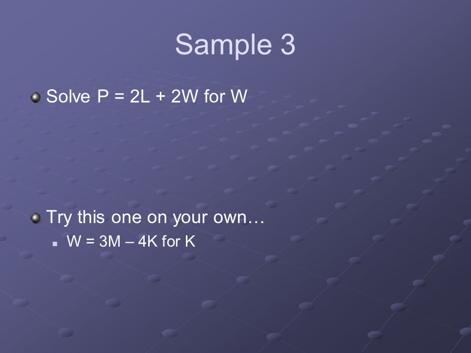 Sample 3 Solve P = 2L + 2W for W Try this one on your own… W = 3M – 4K for K