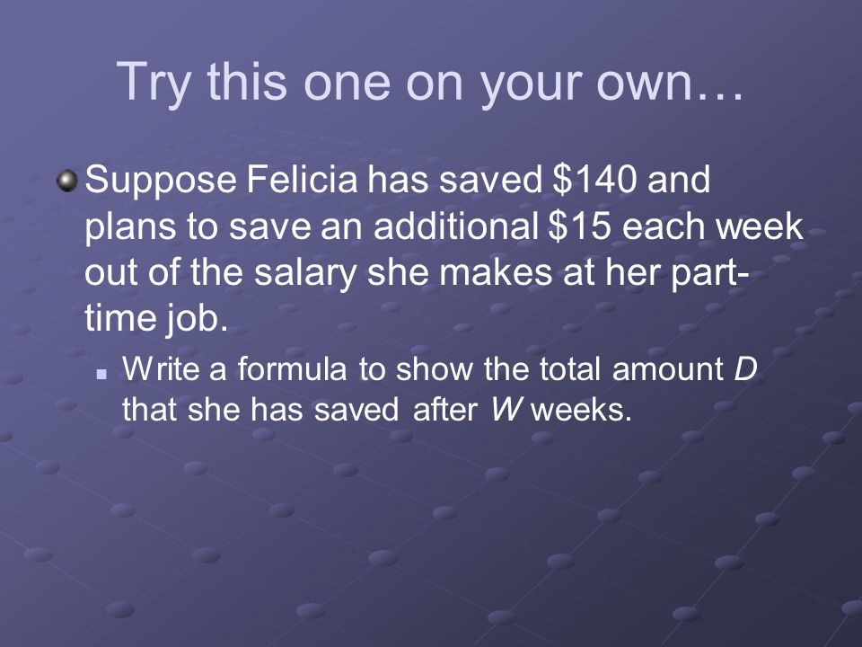 Try this one on your own… Suppose Felicia has saved $140 and plans to save an additional $15 each week out of the salary she makes at her part- time j