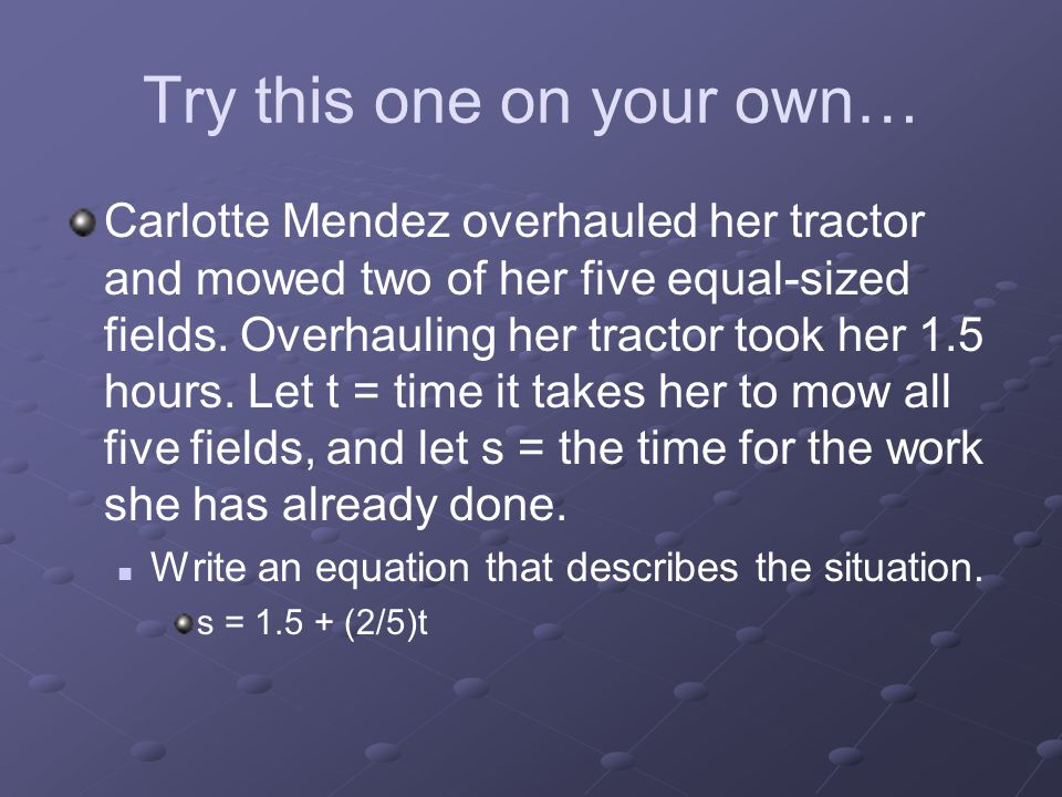 Try this one on your own… Carlotte Mendez overhauled her tractor and mowed two of her five equal-sized fields. Overhauling her tractor took her 1.5 ho