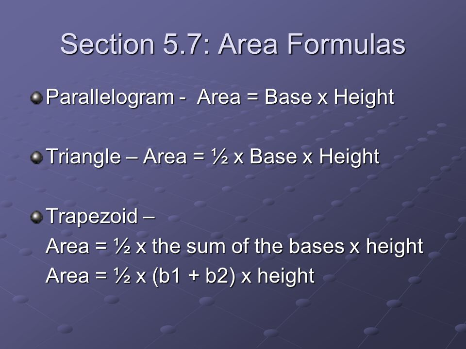 Section 5.7: Area Formulas Parallelogram - Area = Base x Height Triangle – Area = ½ x Base x Height Trapezoid – Area = ½ x the sum of the bases x heig
