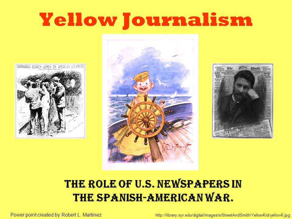 Yellow Journalism The role of U.S. newspapers in the Spanish-American War. http://library.syr.edu/digital/images/s/StreetAndSmith/YellowKid/yellow6.jp