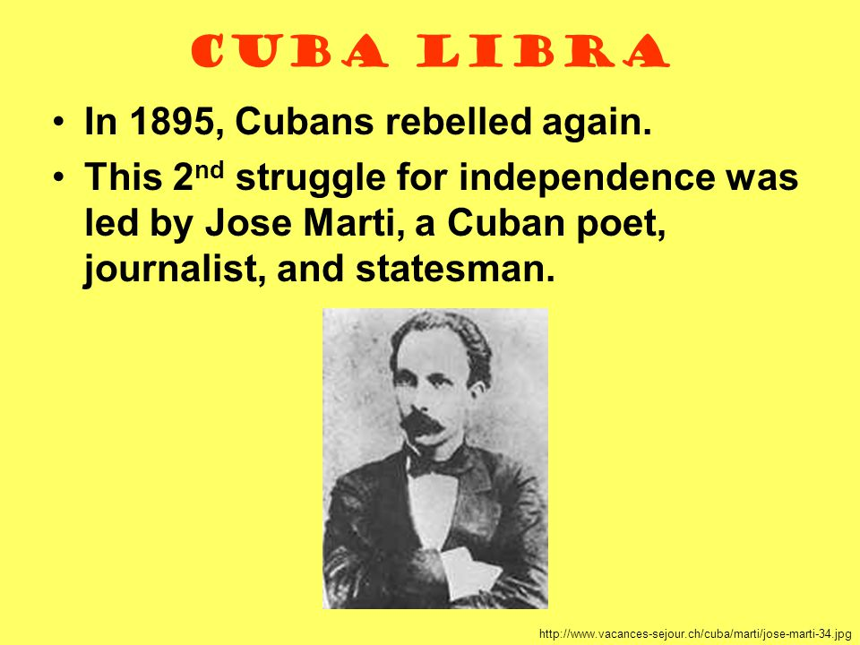 Cuba Libra In 1895, Cubans rebelled again. This 2 nd struggle for independence was led by Jose Marti, a Cuban poet, journalist, and statesman. http://