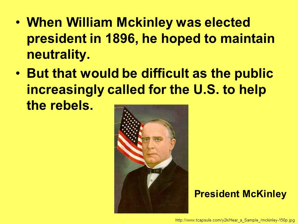 When William Mckinley was elected president in 1896, he hoped to maintain neutrality. But that would be difficult as the public increasingly called fo