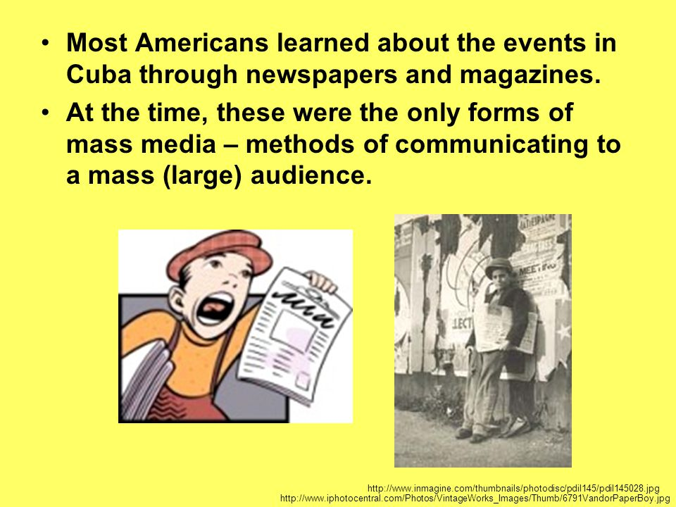 Most Americans learned about the events in Cuba through newspapers and magazines. At the time, these were the only forms of mass media – methods of co
