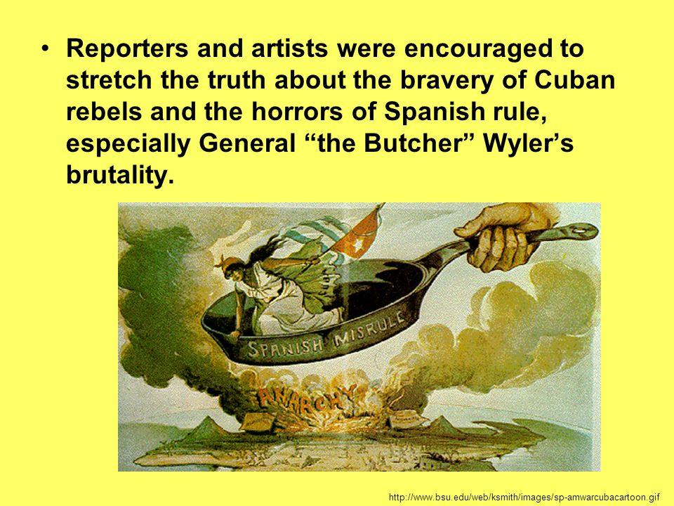 "Reporters and artists were encouraged to stretch the truth about the bravery of Cuban rebels and the horrors of Spanish rule, especially General ""the"