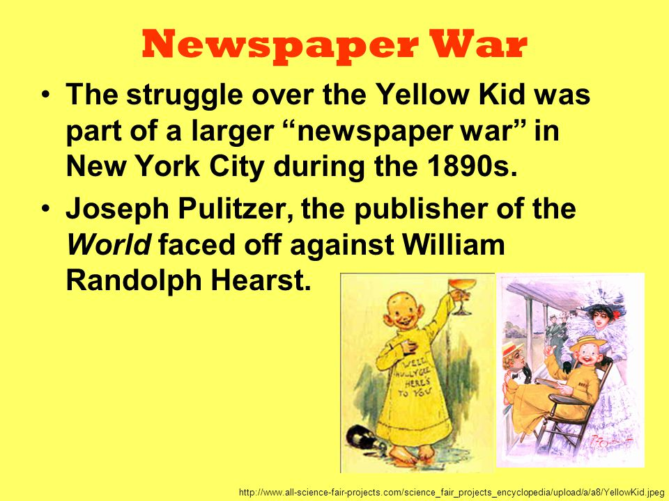 "Newspaper War The struggle over the Yellow Kid was part of a larger ""newspaper war"" in New York City during the 1890s. Joseph Pulitzer, the publisher"