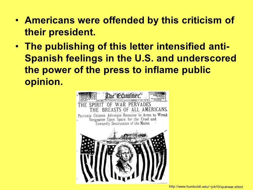 Americans were offended by this criticism of their president. The publishing of this letter intensified anti- Spanish feelings in the U.S. and undersc