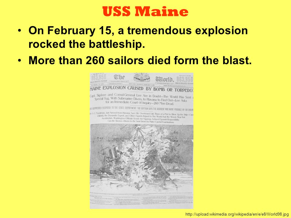 USS Maine On February 15, a tremendous explosion rocked the battleship. More than 260 sailors died form the blast. http://upload.wikimedia.org/wikiped
