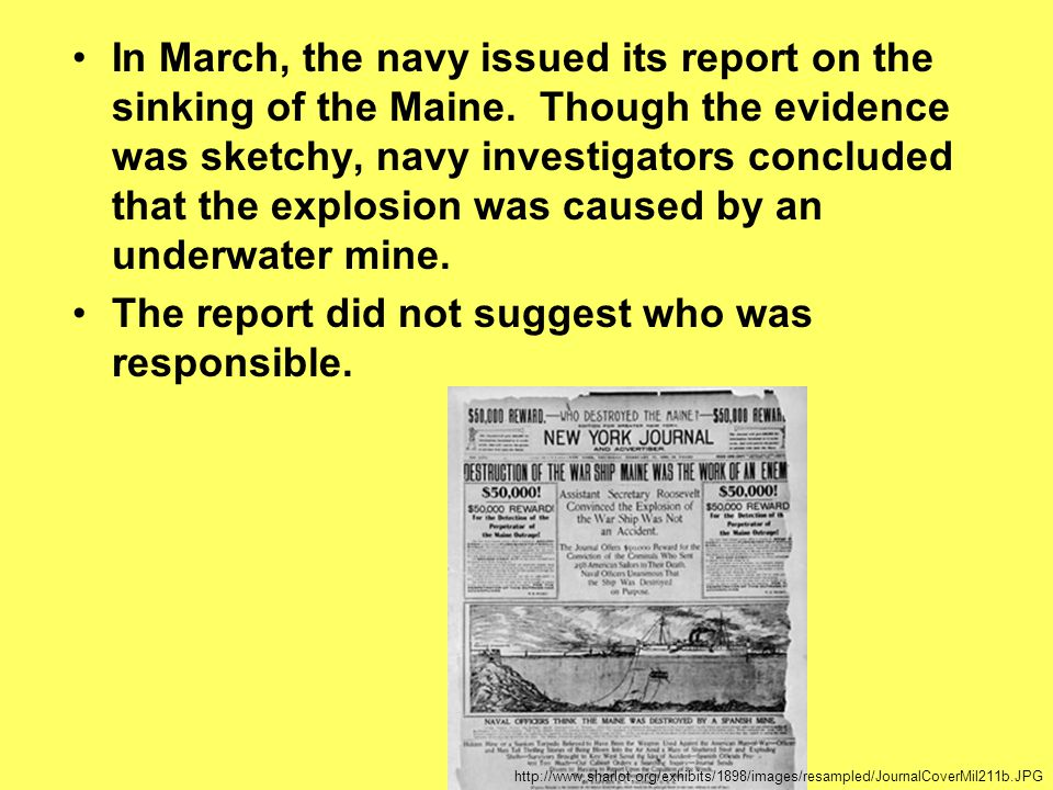 In March, the navy issued its report on the sinking of the Maine. Though the evidence was sketchy, navy investigators concluded that the explosion was
