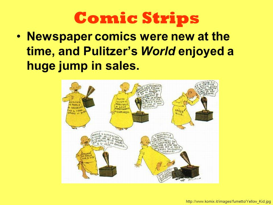 Comic Strips Newspaper comics were new at the time, and Pulitzer's World enjoyed a huge jump in sales. http://www.komix.it/images/fumetto/Yellow_Kid.j