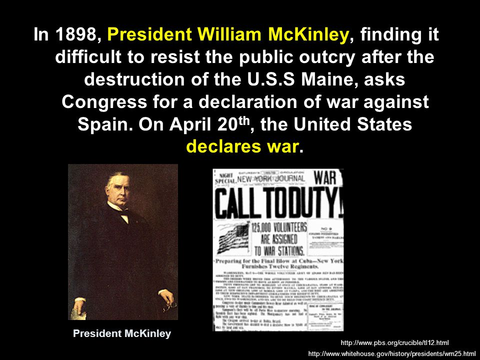 In 1898, President William McKinley, finding it difficult to resist the public outcry after the destruction of the U.S.S Maine, asks Congress for a de