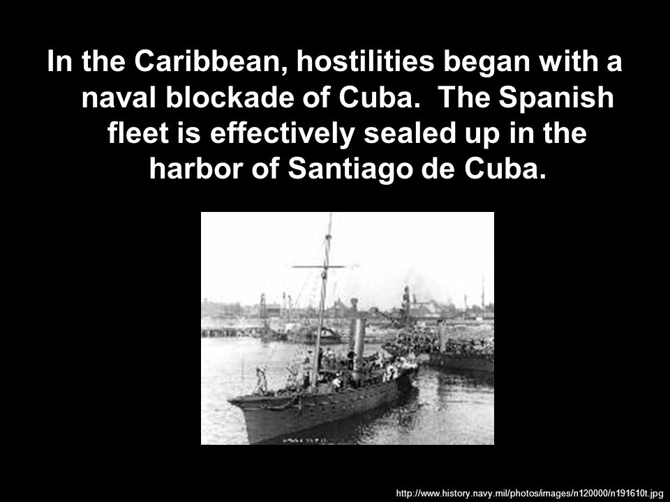 In the Caribbean, hostilities began with a naval blockade of Cuba. The Spanish fleet is effectively sealed up in the harbor of Santiago de Cuba. http: