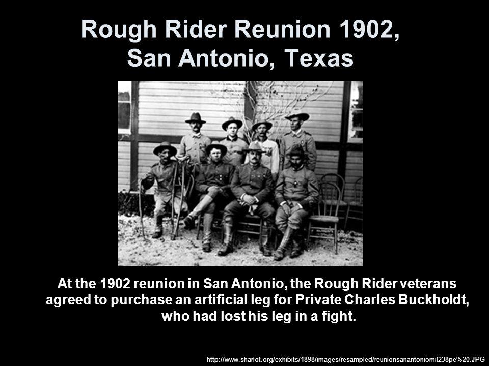 Rough Rider Reunion 1902, San Antonio, Texas At the 1902 reunion in San Antonio, the Rough Rider veterans agreed to purchase an artificial leg for Pri
